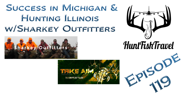 #HuntFishTravel 119 – Success in Michigan and Hunting Illinois with Sharkey Outfitters