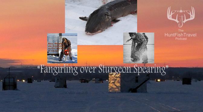 #HuntFishTravel 182 – Fangirling over Sturgeon Spearing