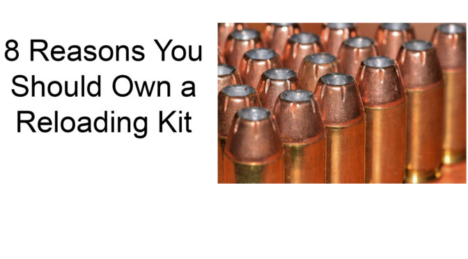 8 Reasons You Should Own a Reloading Kit